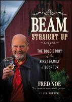 Beam Straight Up The Bold Story of the First Family of      Bourbon