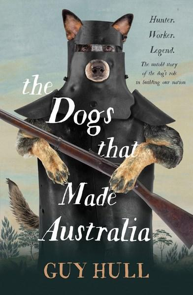 The Dogs that Made Australia The Story of the Dog