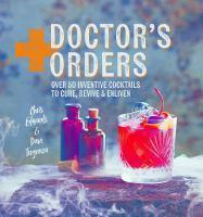 Doctor's Orders 50 inventive cocktails to cure
