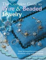 The Complete Guide to Wire & Beaded Jewe